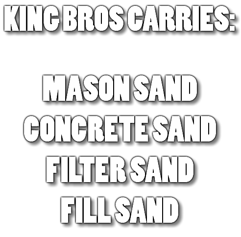 KING BROS CARRIES: MASON SAND CONCRETE SAND FILTER SAND FILL SAND