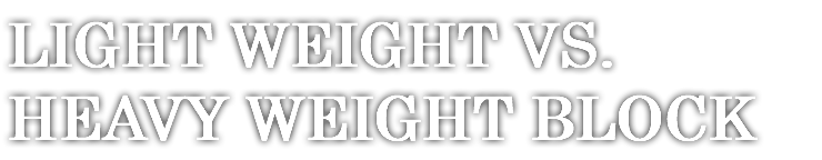 LIGHT WEIGHT VS. HEAVY WEIGHT BLOCK