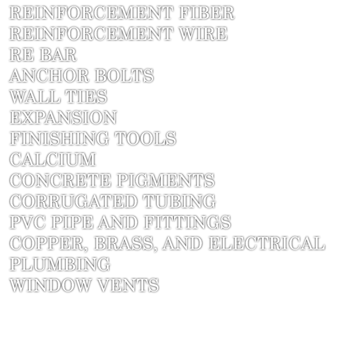REINFORCEMENT FIBER REINFORCEMENT WIRE RE BAR ANCHOR BOLTS WALL TIES EXPANSION FINISHING TOOLS CALCIUM CONCRETE PIGMENTS CORRUGATED TUBING PVC PIPE AND FITTINGS COPPER, BRASS, AND ELECTRICAL PLUMBING WINDOW VENTS