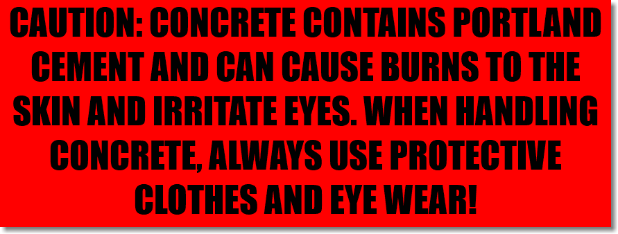 CAUTION: CONCRETE CONTAINS PORTLAND CEMENT AND CAN CAUSE BURNS TO THE SKIN AND IRRITATE EYES. WHEN HANDLING CONCRETE, ALWAYS USE PROTECTIVE CLOTHES AND EYE WEAR!