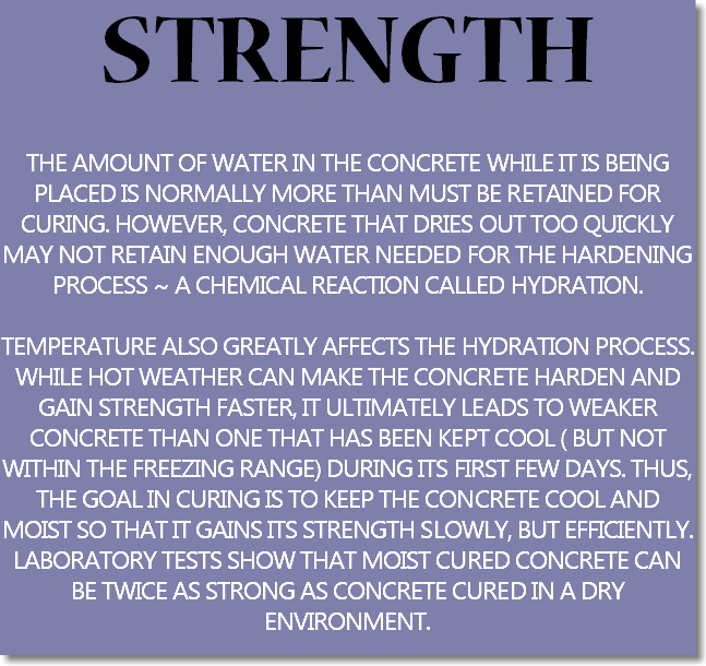 STRENGTH THE AMOUNT OF WATER IN THE CONCRETE WHILE IT IS BEING PLACED IS NORMALLY MORE THAN MUST BE RETAINED FOR CURING. HOWEVER, CONCRETE THAT DRIES OUT TOO QUICKLY MAY NOT RETAIN ENOUGH WATER NEEDED FOR THE HARDENING PROCESS ~ A CHEMICAL REACTION CALLED HYDRATION. TEMPERATURE ALSO GREATLY AFFECTS THE HYDRATION PROCESS. WHILE HOT WEATHER CAN MAKE THE CONCRETE HARDEN AND GAIN STRENGTH FASTER, IT ULTIMATELY LEADS TO WEAKER CONCRETE THAN ONE THAT HAS BEEN KEPT COOL ( BUT NOT WITHIN THE FREEZING RANGE) DURING ITS FIRST FEW DAYS. THUS, THE GOAL IN CURING IS TO KEEP THE CONCRETE COOL AND MOIST SO THAT IT GAINS ITS STRENGTH SLOWLY, BUT EFFICIENTLY. LABORATORY TESTS SHOW THAT MOIST CURED CONCRETE CAN BE TWICE AS STRONG AS CONCRETE CURED IN A DRY ENVIRONMENT.
